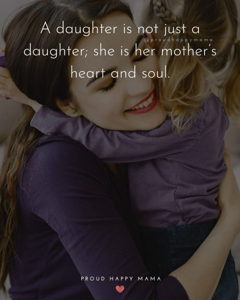 Mother Daughter Quotes - Mother Daughter Quotes - A daughter is not just a daughter; she is her mother's heart and soul.