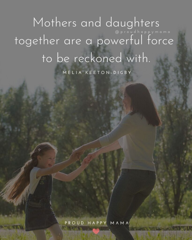 Mother Daughter Quotes - Mothers and daughters together are a powerful force to be reckoned with.' – Melia Keeton-Digby
