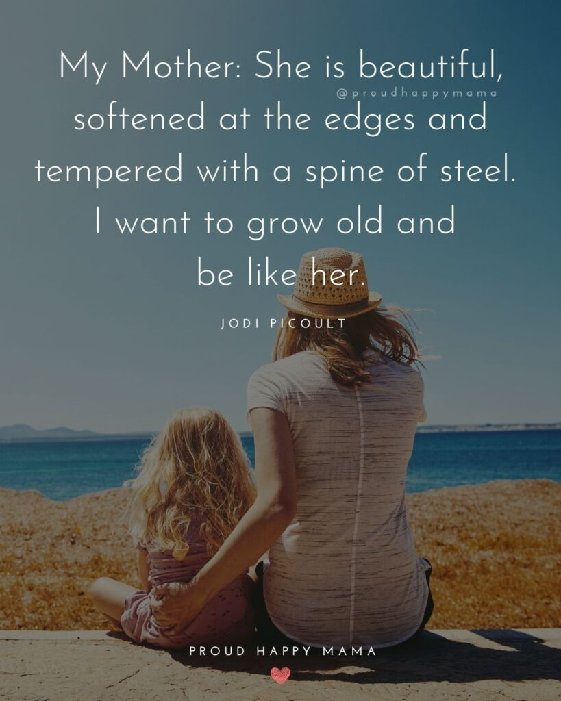 Mother Daughter Quotes - My mother: She is beautiful, softened at the edges and tempered with a spine of steel. I want to grow old and