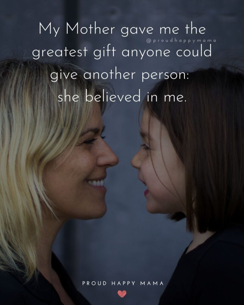 Mother Daughter Quotes - My Mother gave me the greatest give anyone could give another person: she believed in me.