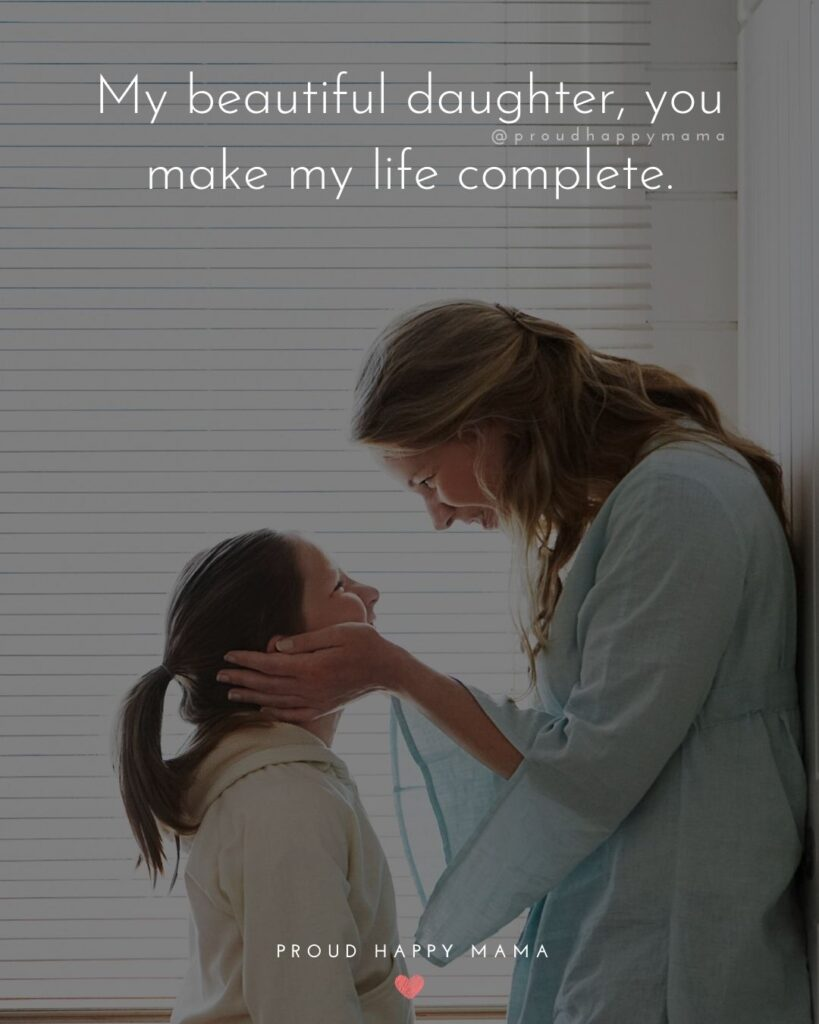Mother Daughter Quotes - My beautiful daughter, you make my life complete.