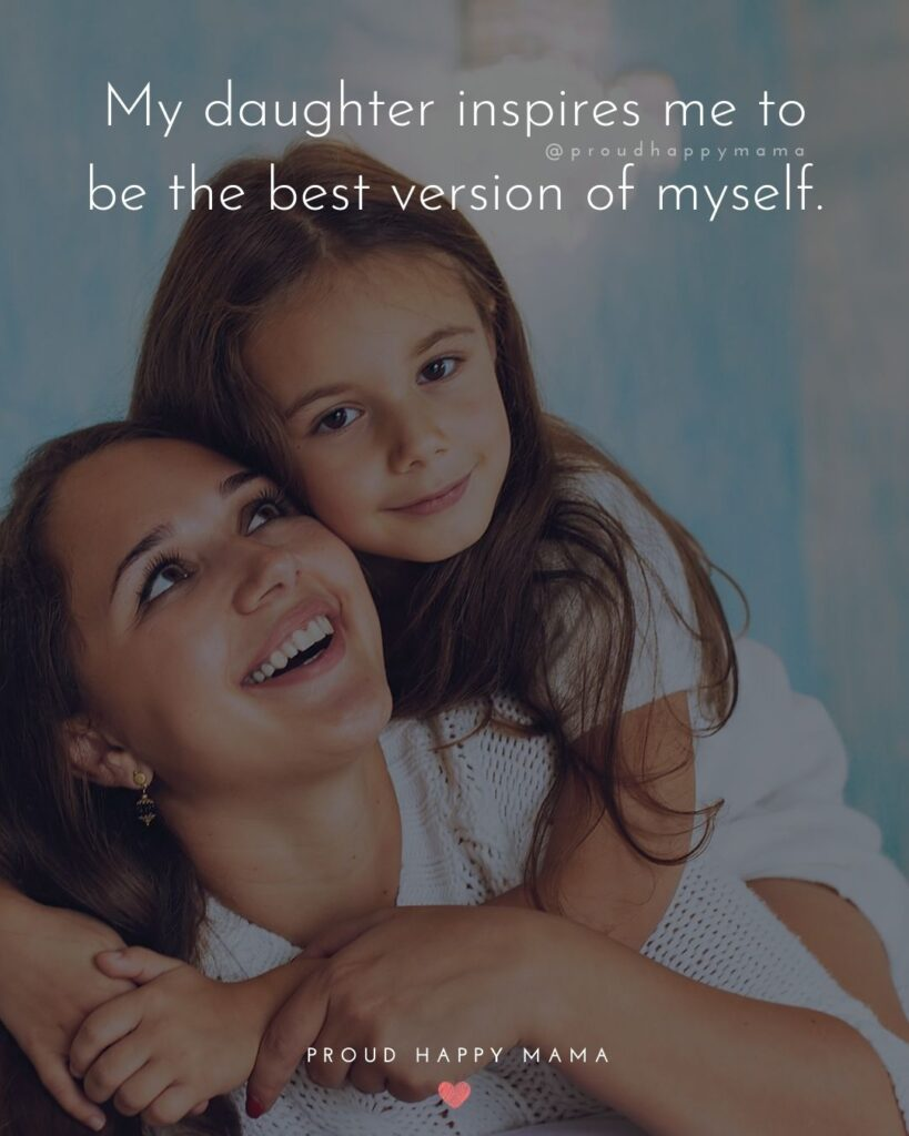 Mother Daughter Quotes - My daughter inspires me to be the best version of myself.