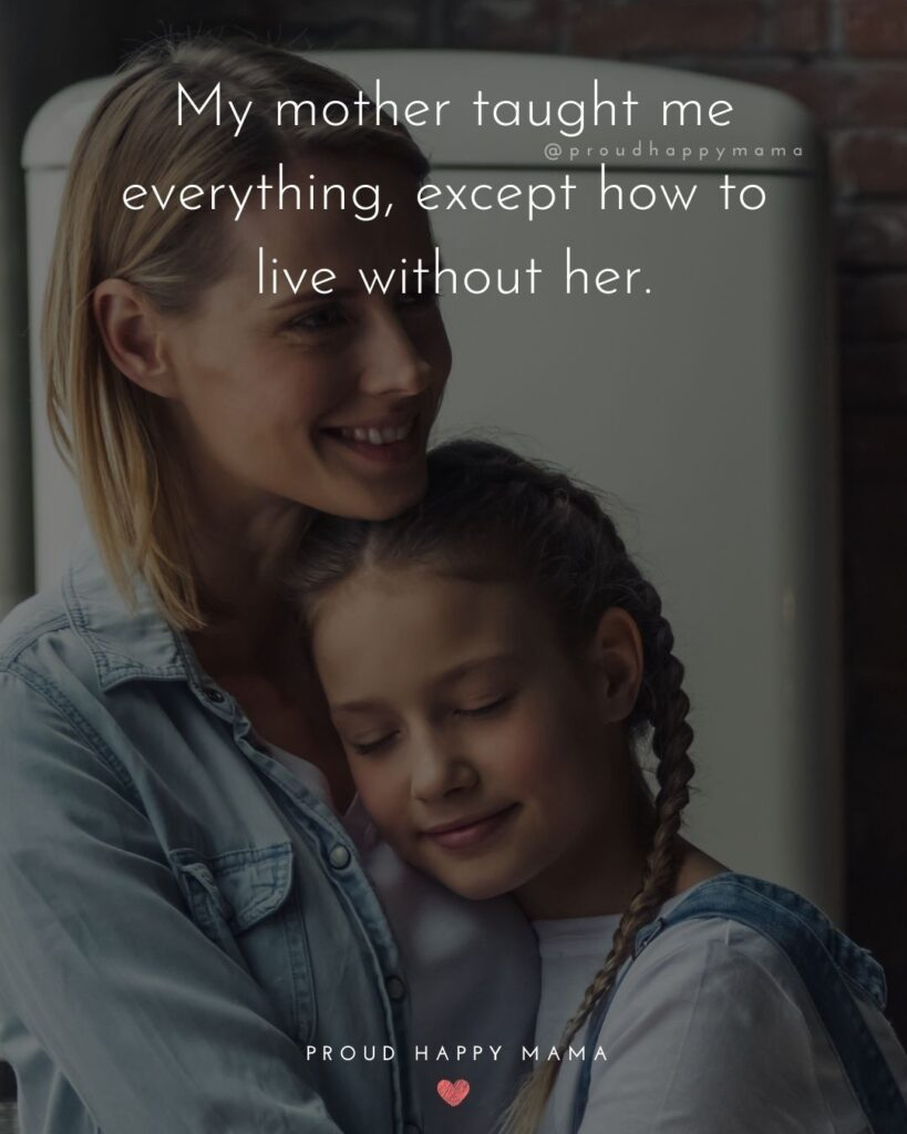 Mother Daughter Quotes - My mother taught me everything, except how to live without her.