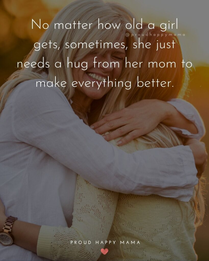 Mother Daughter Quotes - No matter how old a girl gets, sometimes, she just needs a hug from her mom to make everything better.