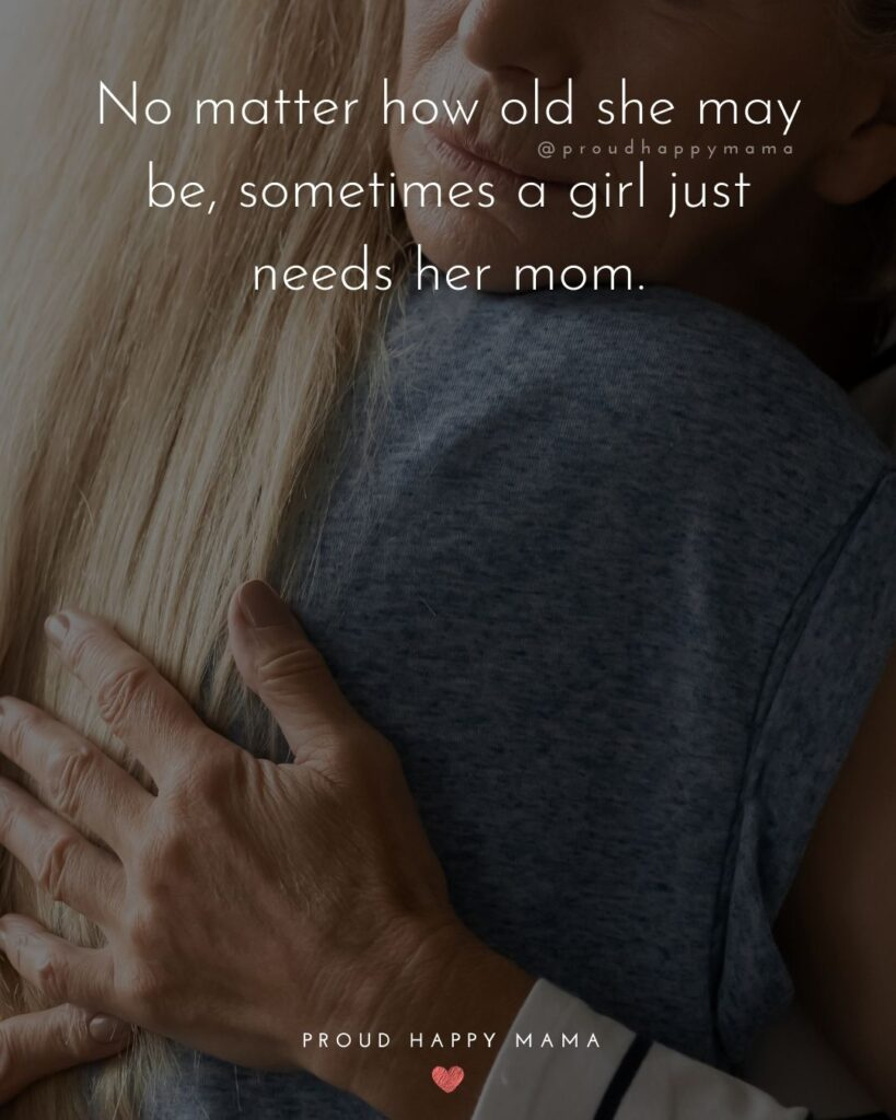 Mother Mother Daughter Quotes - No matter how old she may be, sometimes a girl just needs her mom.Daughter Quotes - My mom is a never-ending song in my heart of comfort, happiness and being. I may sometimes forget the
