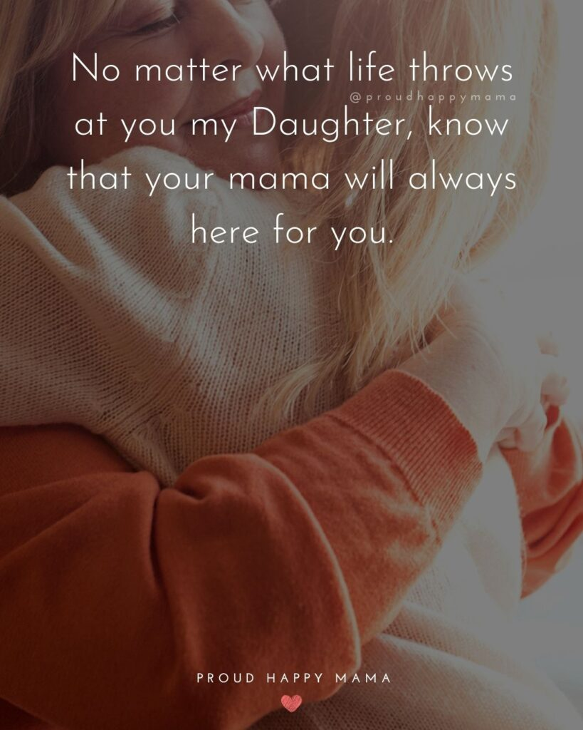 Mother Daughter Quotes - No matter what life throws at you my Daughter, know that your mama will always here for you.