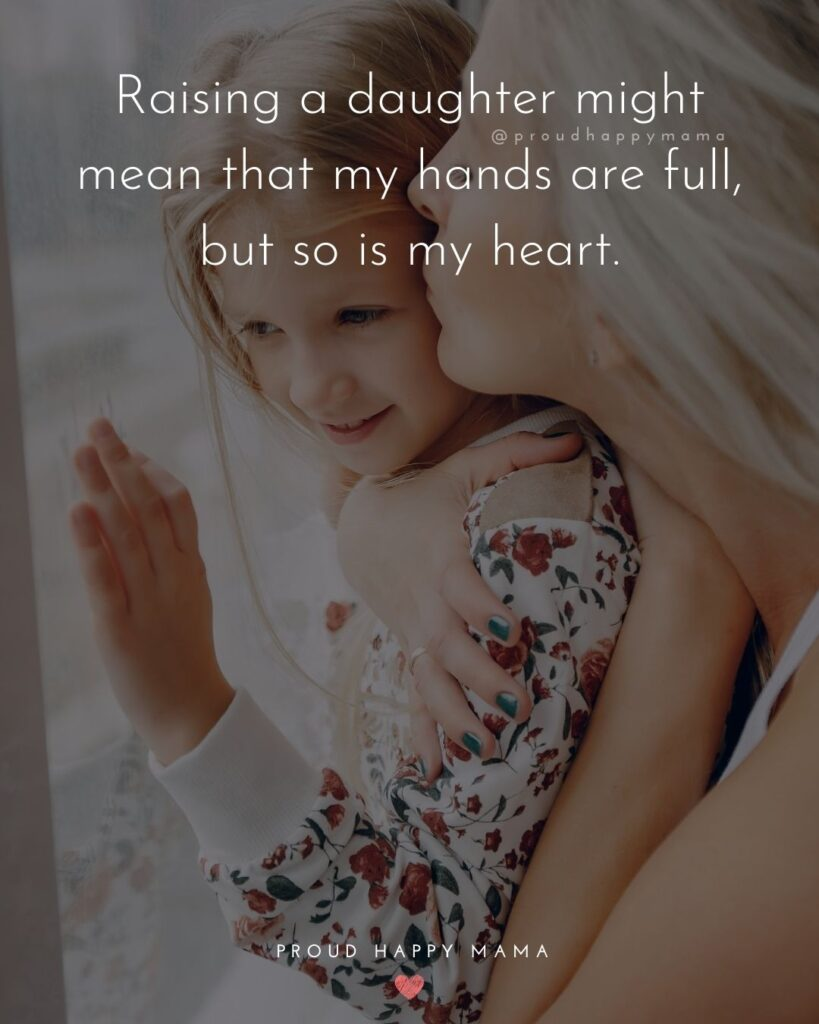 Mother Daughter Quotes - Raising a daughter might mean that my hands are full, but so is my heart.