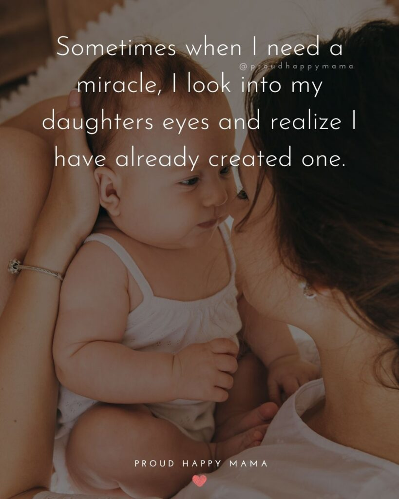 Mother Daughter Quotes - Sometimes when I need a miracle, I look into my daughters eyes and realize I have already created one.