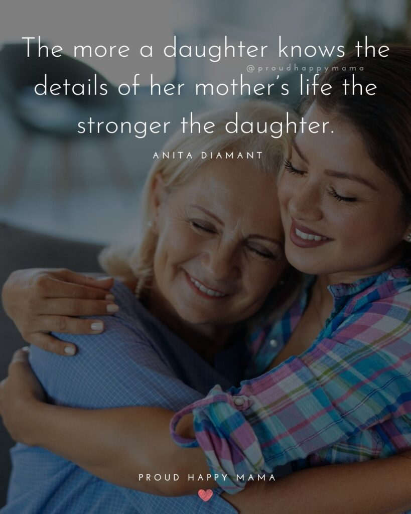 Mother Daughter Quotes - The more a daughter knows the details of her mother's life the stronger the daughter.' – Anita Diamant