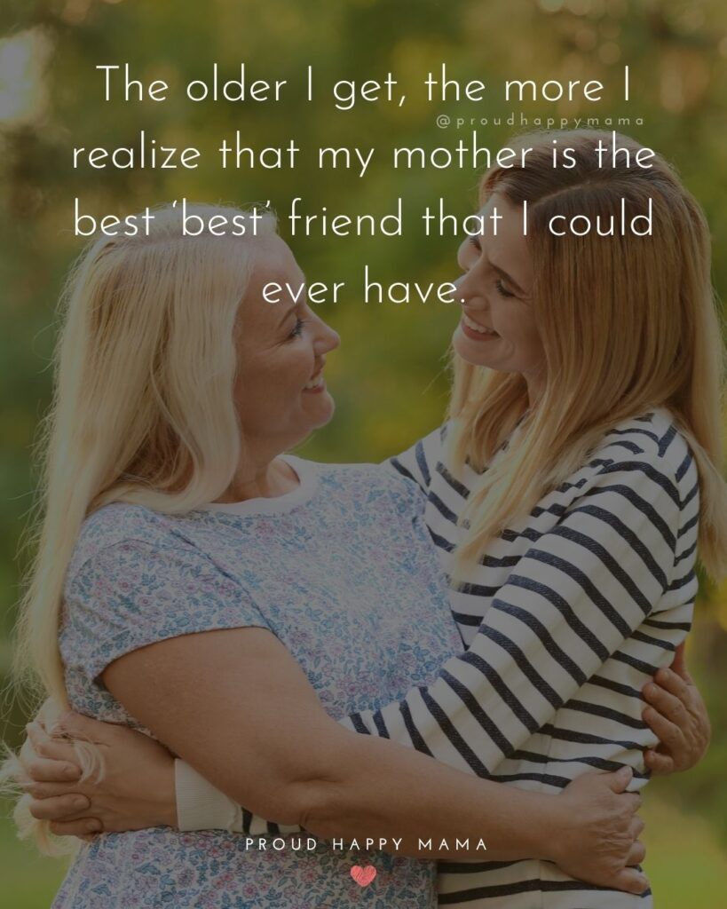 Mother Daughter Quotes - The older I get, the more I realize that my mother is the best 'best' friend that I could ever have.