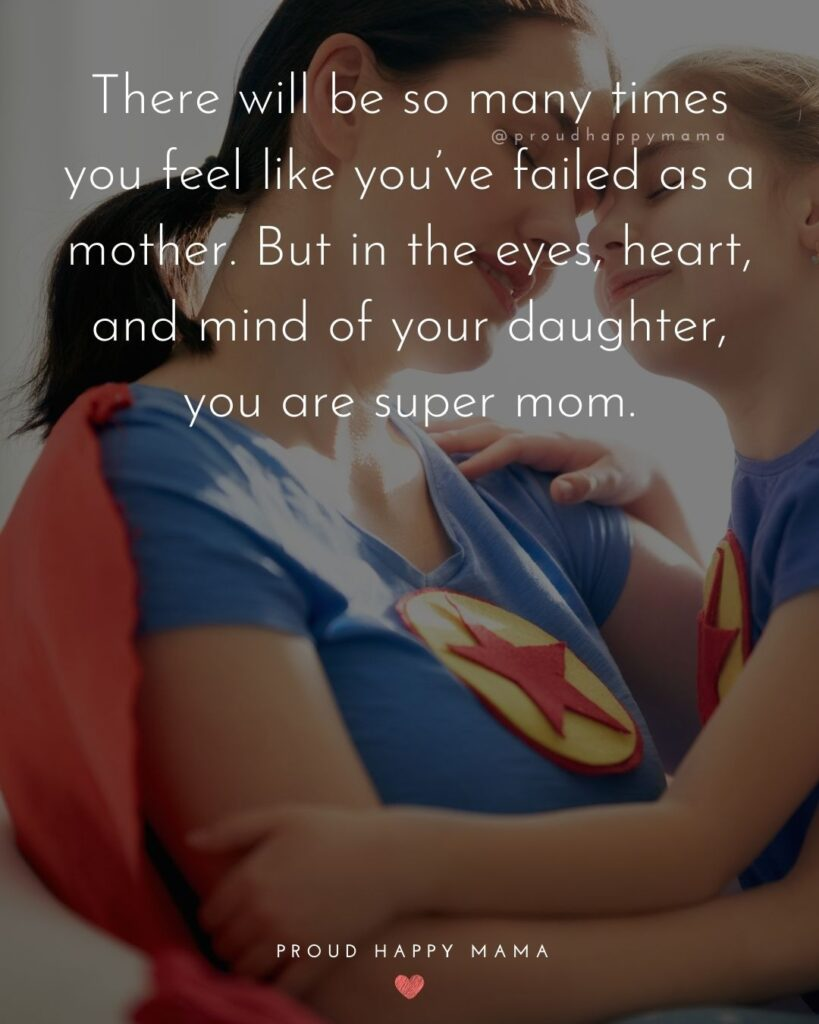 Mother Daughter Quotes - There will be so many times you feel like you've failed as a mother. But in the eyes, heart, and mind of your