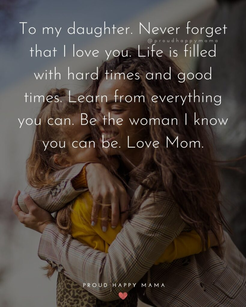 Mother Daughter Quotes - To my daughter. Never forget that I love you. Life is filled with hard times and good times. Learn from everything you can. Be the woman I know you can be. Love Mom.