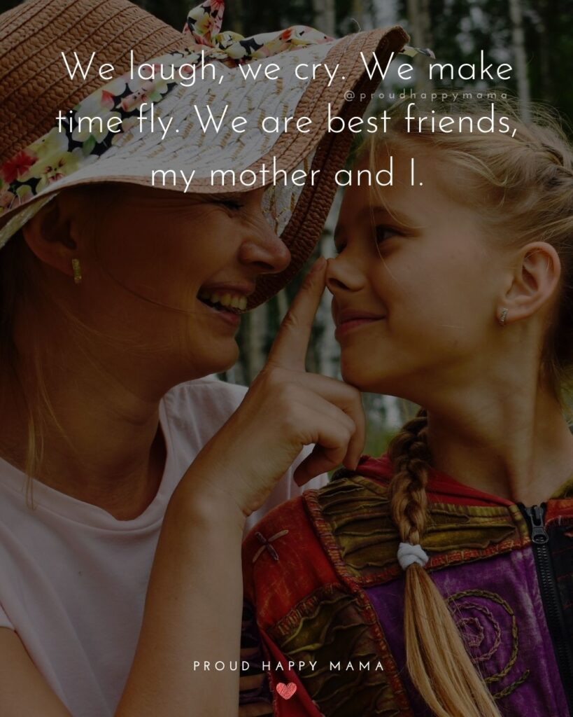 Mother Daughter Quotes - We laugh, we cry. We make time fly. We are best friends, my mother and I.
