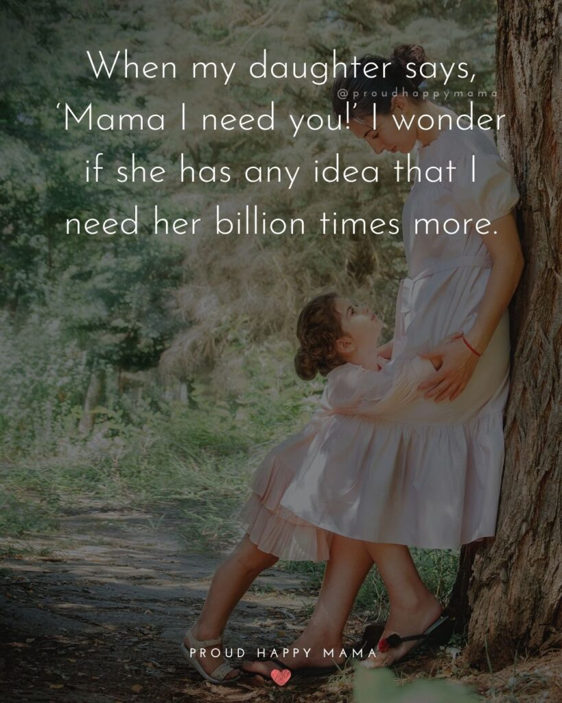 Mother Daughter Quotes - When my daughter says, 'Mama I need you!' I wonder if she has any idea that I need her billion times more.