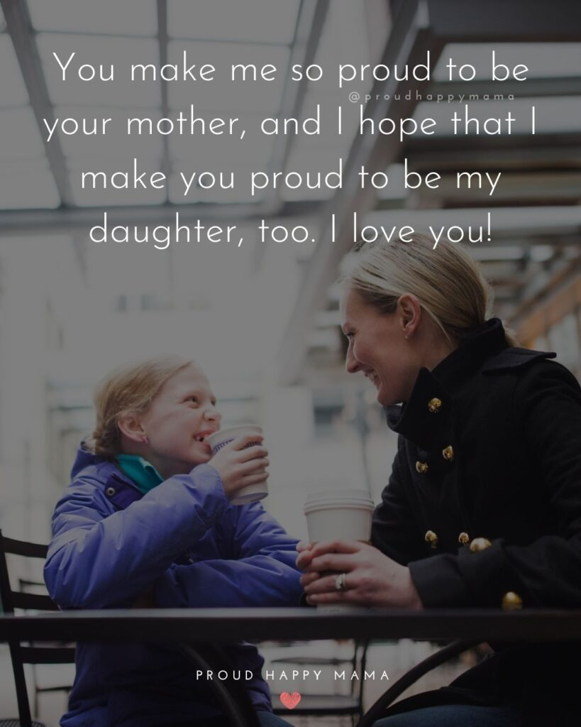 Mother Daughter Quotes - You make me so proud to be your mother, and I hope that I make you proud to be my daughter, too. I love you!