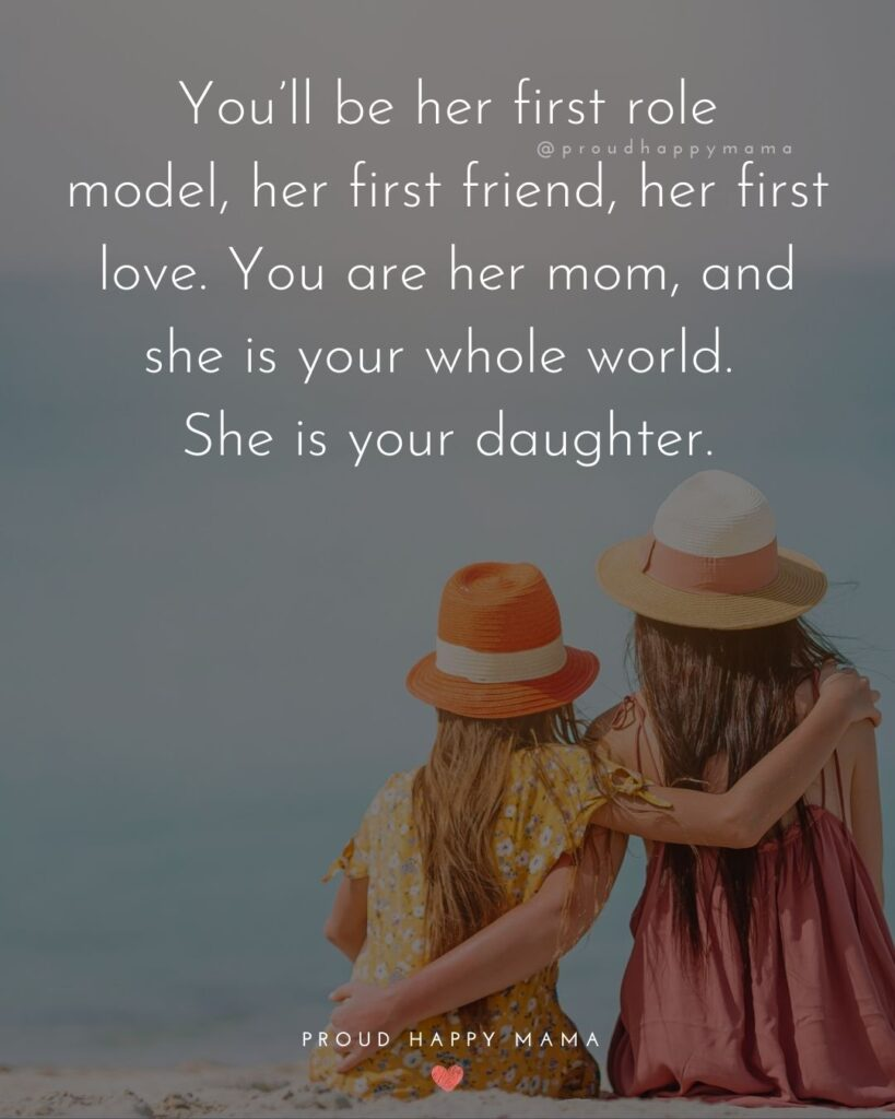 Mother Daughter Quotes - You'll be her first role model, her first friend, her first love. You are her mom, and she is your whole world.