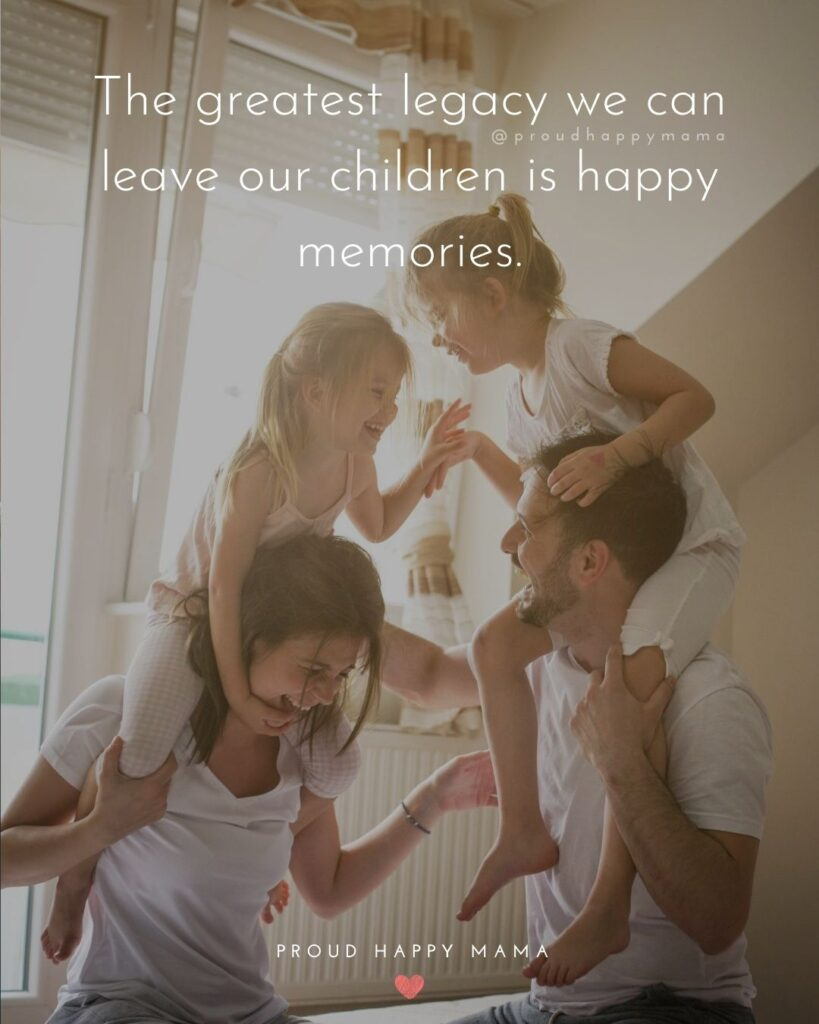 Quotes About A Family | The greatest legacy we can leave our children is happy memories.