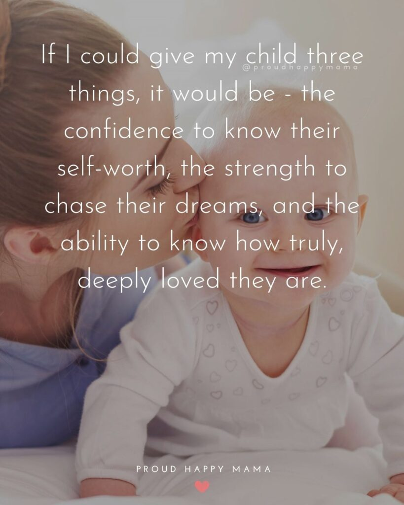 Quotes About Family Love | If I could give my child three things, it would be - the confidence to know their self-worth, the strength to chase their dreams, and the ability to know how truly, deeply loved they are.
