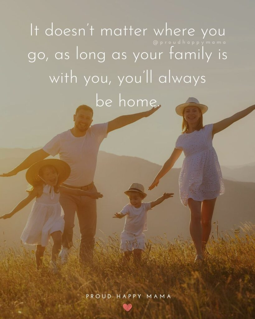 Quotes About Loving Family | It doesn't matter where you go, as long as your family is with you, you'll always be home.
