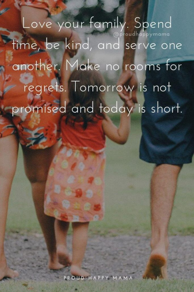 Family Qoutes | 3.	Love your family. Spend time, be kind, and serve one another. Make no rooms for regrets. Tomorrow is not promised and today is short.