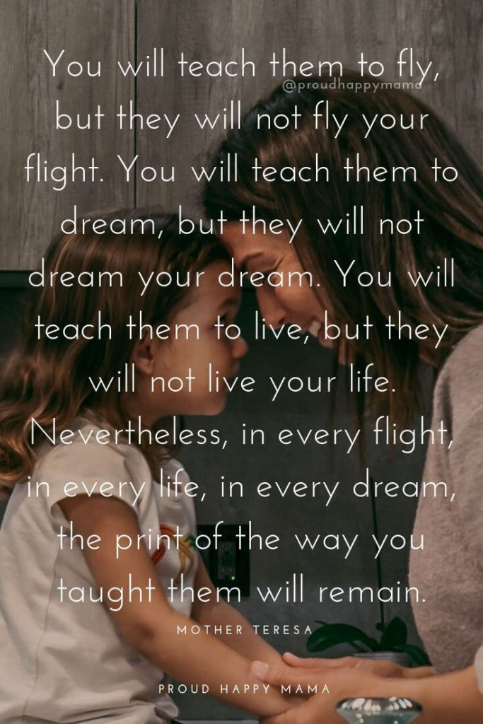 I Love My Daughter Quotes And Sayings | You will teach them to fly, but they will not fly your flight. You will teach them to dream, but they will not dream your dream. You will teach them to live, but they will not live your life. Nevertheless, in every flight, in every life, in every dream, the print of the way you taught them will remain.