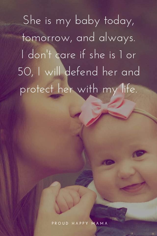 Mother And Daughter Bonding Quotes | She is baby today, tomorrow, and always. I don't care if she is 1 or 50, I will defend her and protect her with my life.