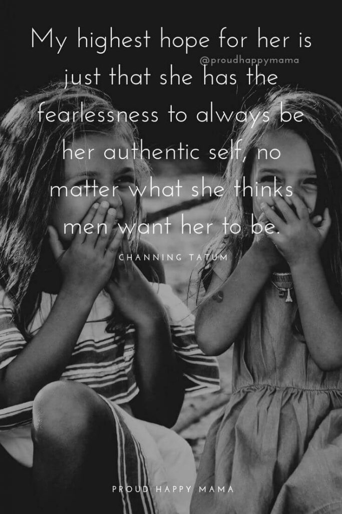 Mother Daughter Inspirational Quotes | My highest hope for her is just that she has the fearlessness to always be her authentic self, no matter what she thinks men want her to be.
