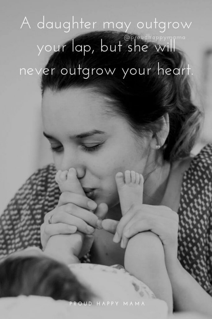 Mother Daughter Sayings | A daughter may outgrow your lap, but she will never outgrow your heart.