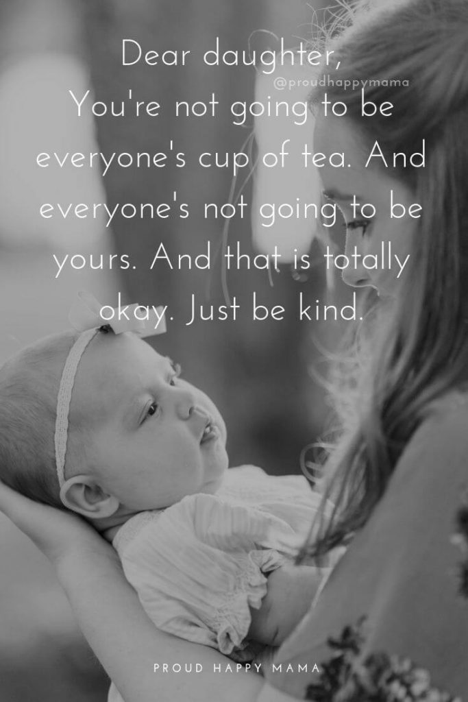 Strong Daughter Quotes | Dear daughter, You're not going to be everyone's cup of tea. And everyone's not going to be yours. And that is totally okay. Just be kind.