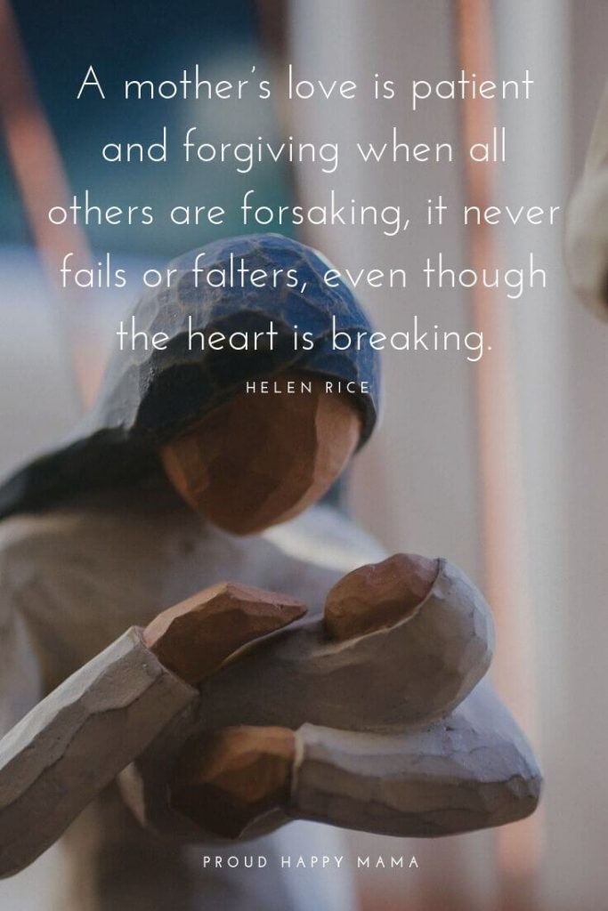 Bond Between Mother And Child Quotes   'A mother's love is patient and forgiving when all others are forsaking, it never fails or falters, even though the heart is breaking.' — Helen Rice