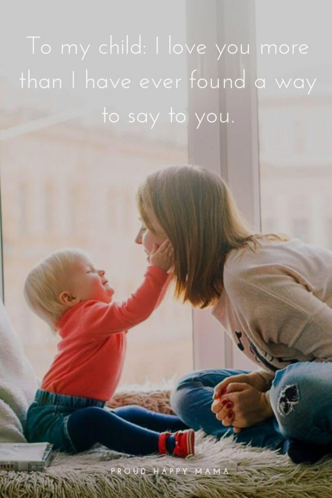 Children Qoutes   'To my child: I love you more than I have ever found a way to say to you.'
