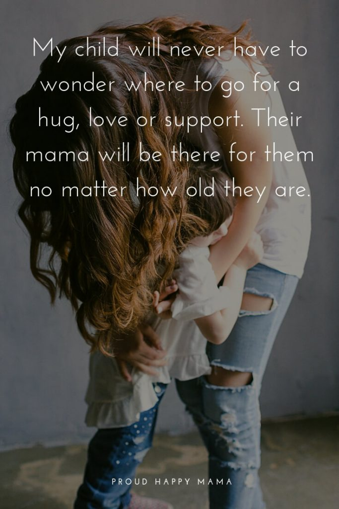 29.	'My child will never have to wonder where to go for a hug, love, or support. Their mama will always be there for them no matter how old they are.'