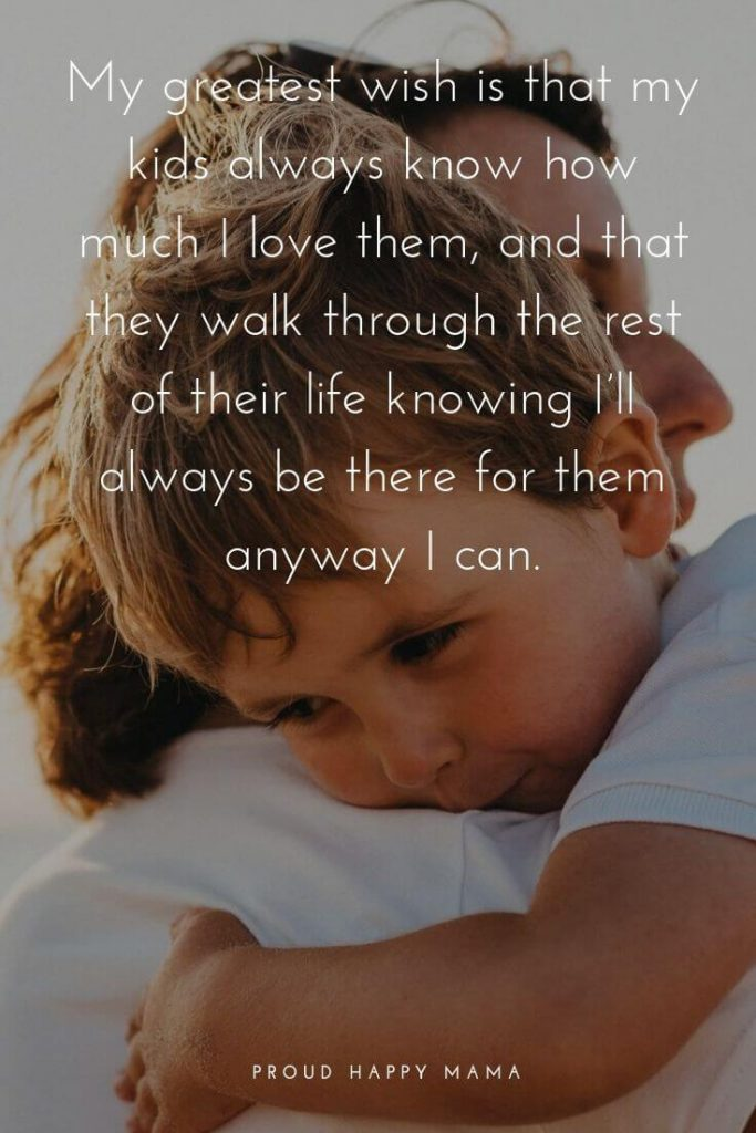I Love My Daughter Quotes | 'My greatest wish is that my kids always know how much I love them, and that they walk through the rest of their life knowing I'll always be there for them anyway I can.' – Unknown