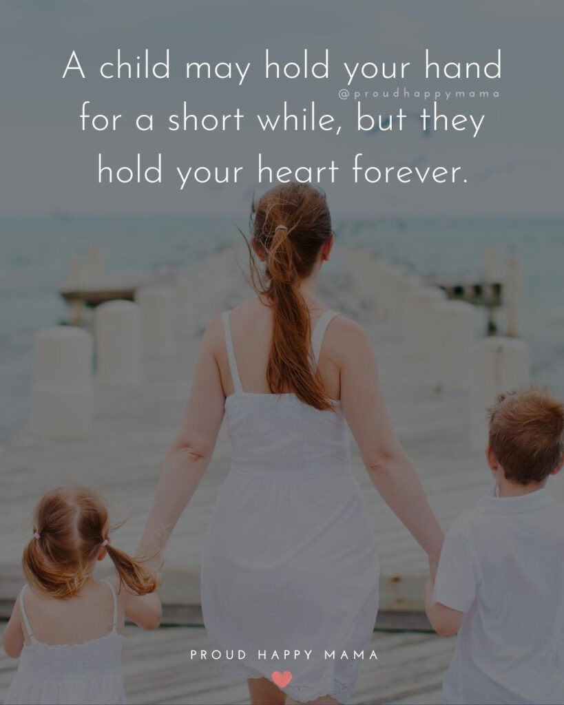 I Love My Kids Quotes - A child may hold your hand for a short while, but they hold your heart forever.'