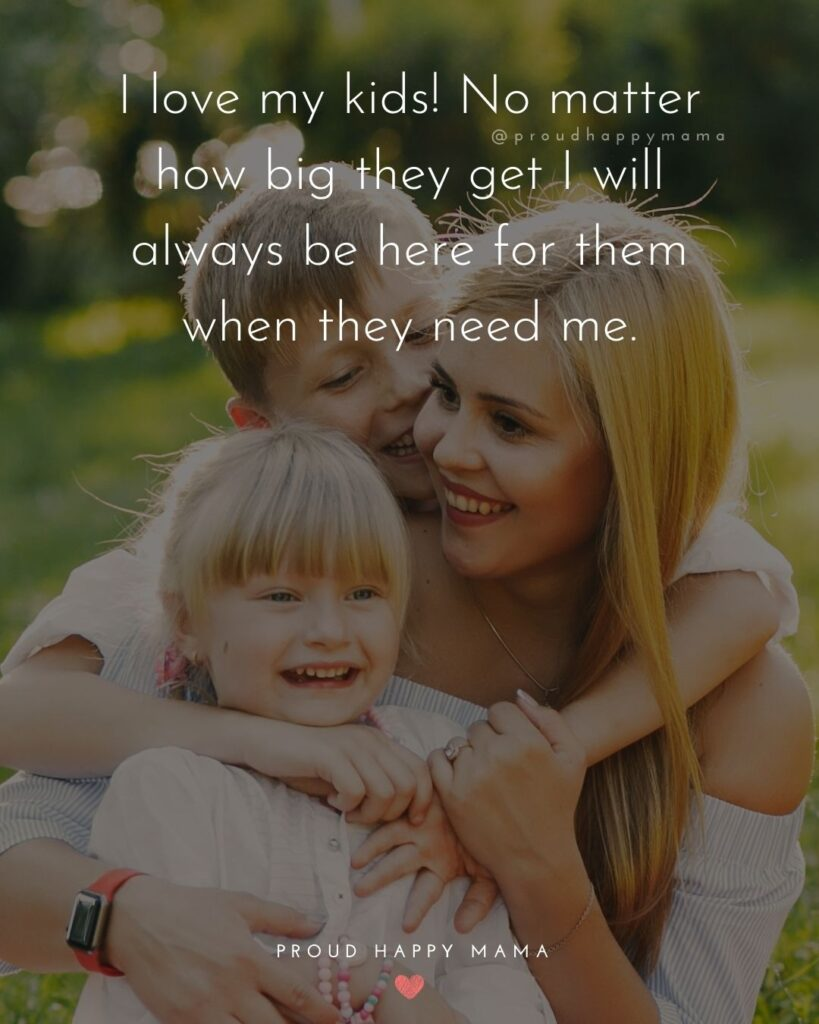 I Love My Kids Quotes - I love my kids! No matter how big they get I will always be here for them when they need me.'