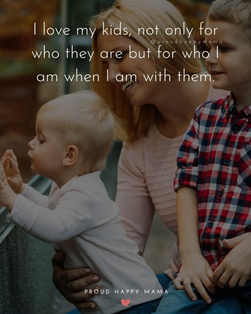I Love My Kids Quotes - I love my kids, not only for who they are but for who I am when I am with them.'