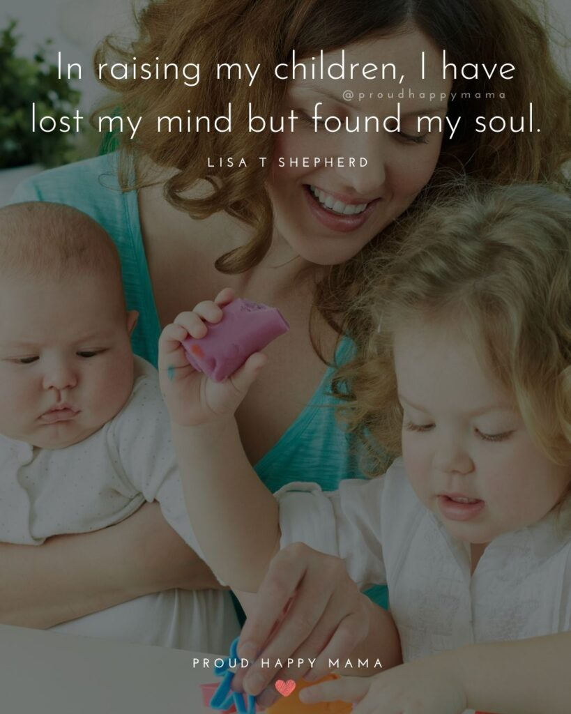 I Love My Kids Quotes - In raising my children, I have lost my mind but found my soul.' – Lisa T Shepherd
