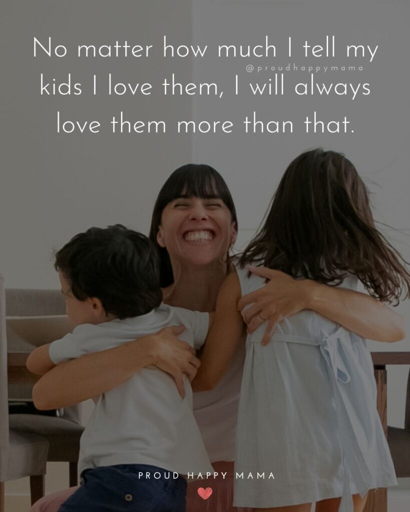 I Love My Kids Quotes - No matter how much I tell my kids I love them, I will always love them more than that.'