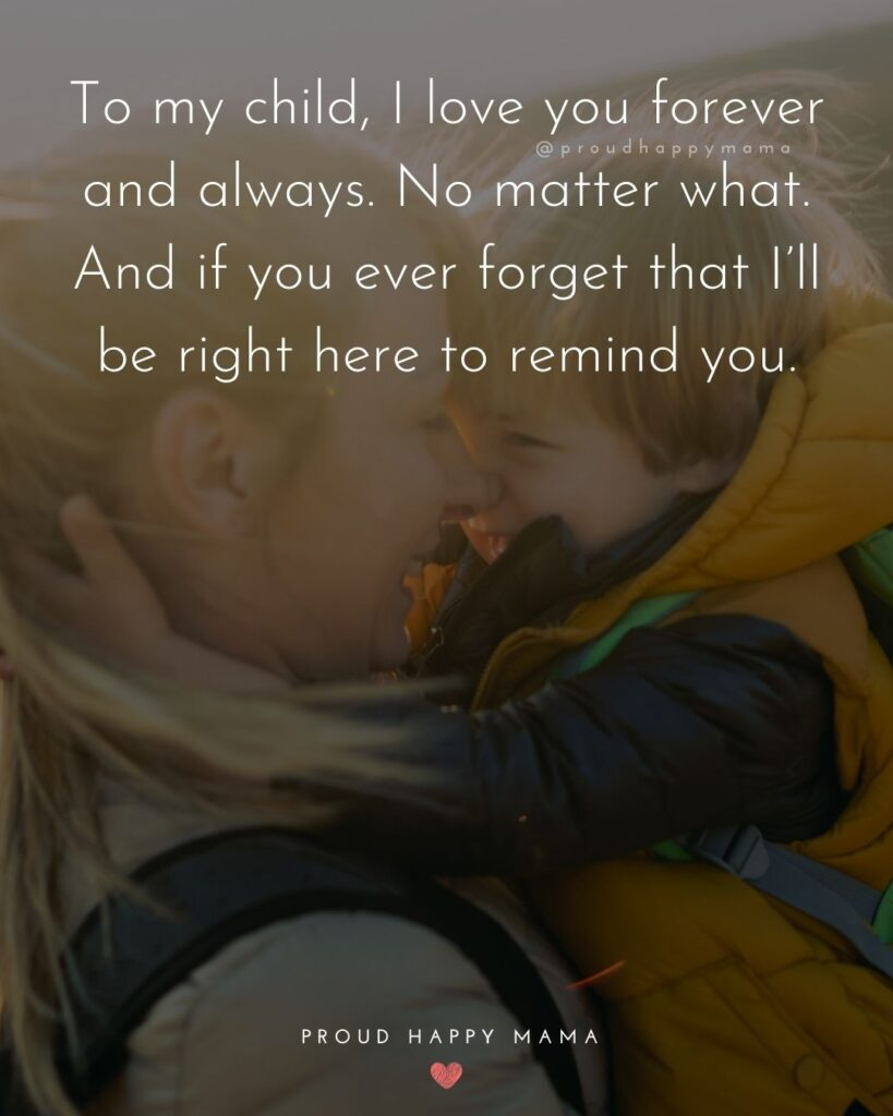 I Love My Kids Quotes - To my child, I love you forever and always. No matter what. And if you ever forget that I'll be right