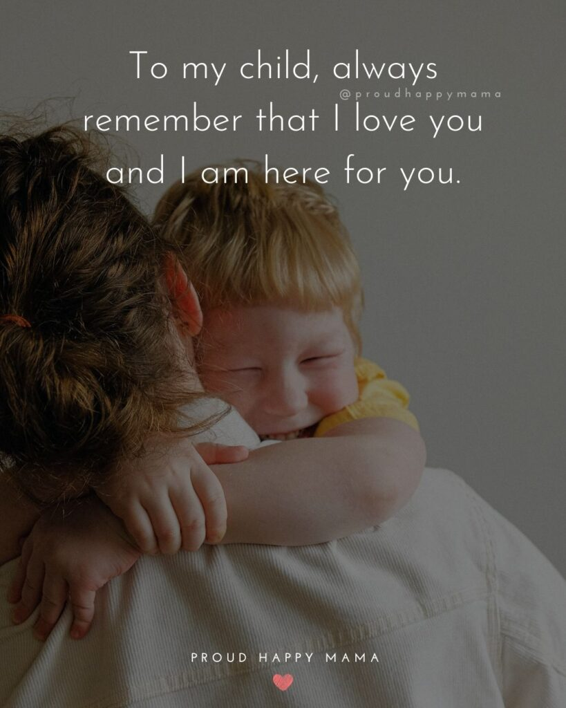 I Love My Kids Quotes - To my child, always remember that I love you and I am here for you.'
