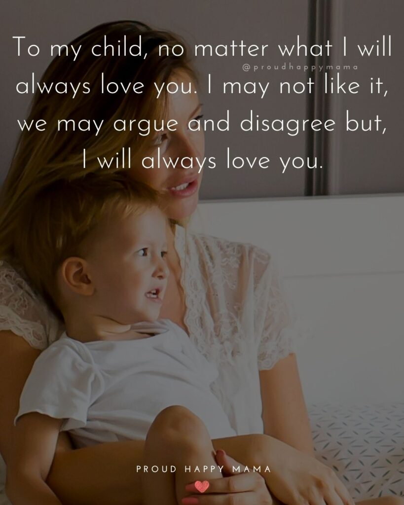 I Love My Kids Quotes - To my child, no matter what I will always love you. I may not like it, we may argue and disagree but, I will
