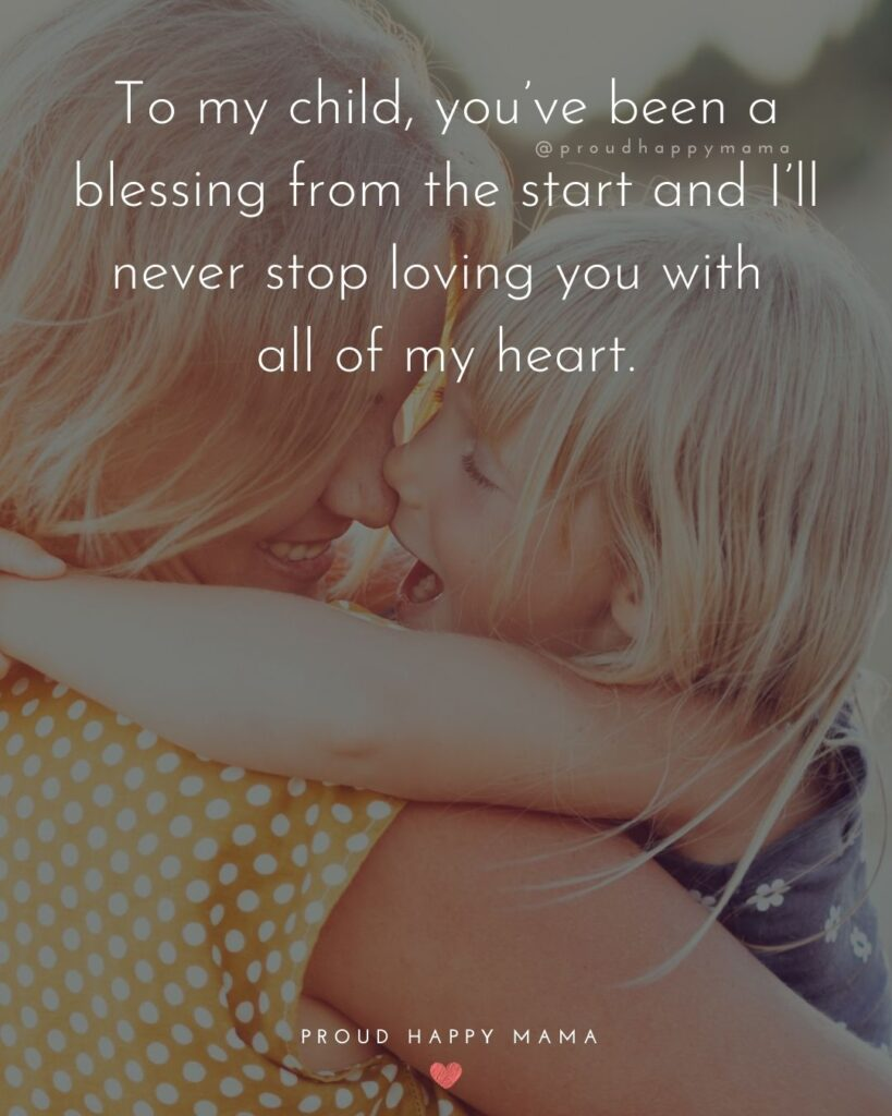 I Love My Kids Quotes - To my child, you've been a blessing from the start and I'll never stop loving you with all of my heart.'
