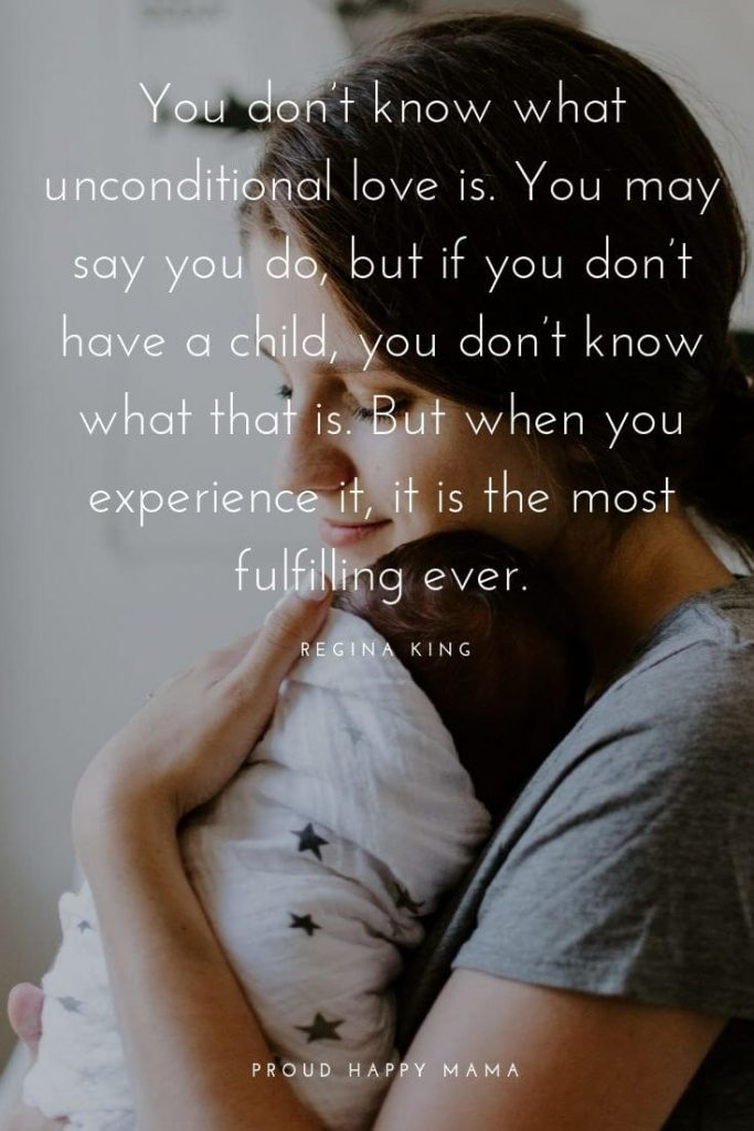 Mom Child Quotes   'You don't know what unconditional love is. You may say you do, but if you don't have a child, you don't know what that is. But when you experience it, it is the most fulfilling ever.' — Regina King