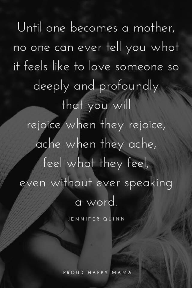 Mother And Baby Quotes   'Until one becomes a mother, no one can ever tell you what it feel like to love someone so deeply and profoundly that you will rejoice when they rejoice, ache when they ache, feel what they feel, even without speaking a word.' – Jennifer Quinn