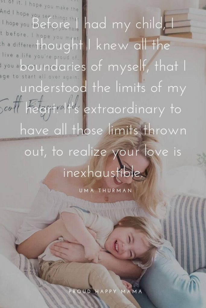 My Kids Are My World Quotes | 'Before I had my child, I thought I knew all the boundaries of myself, that I understood the limits of my heart. It's extraordinary to have all those limits thrown out, to realize your love is inexhaustible.' - Uma Thurman