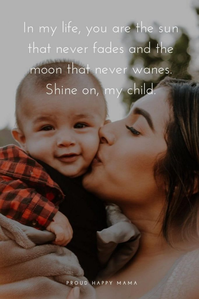 Quotes About Mothers Love For Her Children   'In my life, you are the sun that never fades and the moon that never wanes. Shine on, my child.' – Unknown