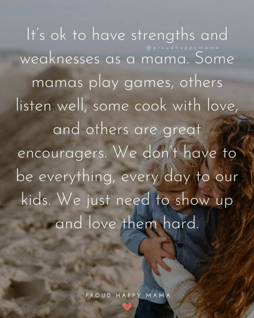 Been A Mom Quotes | It's ok to have strengths and weaknesses as a mama. Some mamas play games, others listen well, some cook with love, and others are great encouragers. We don't have to be everything, every day to our kids. We just need to show up and love them hard.