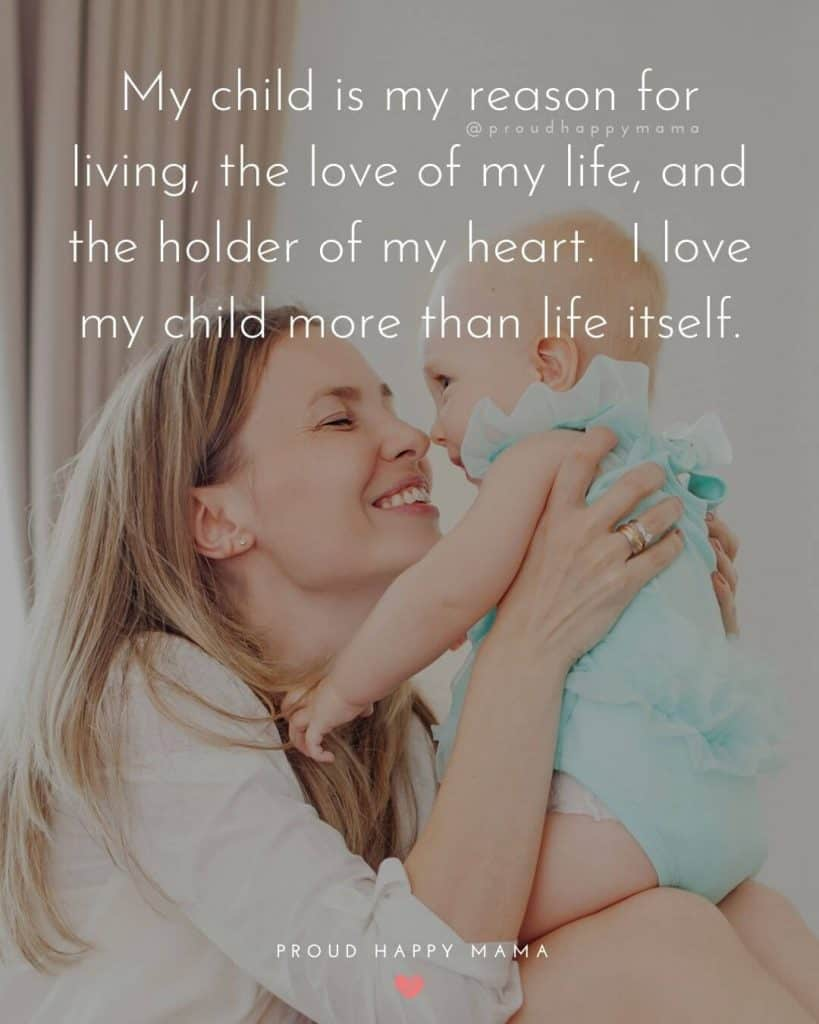 Being Mom Quotes | My child is my reason for living, the love of my life, and the holder of my heart.  I love my child more than life itself.