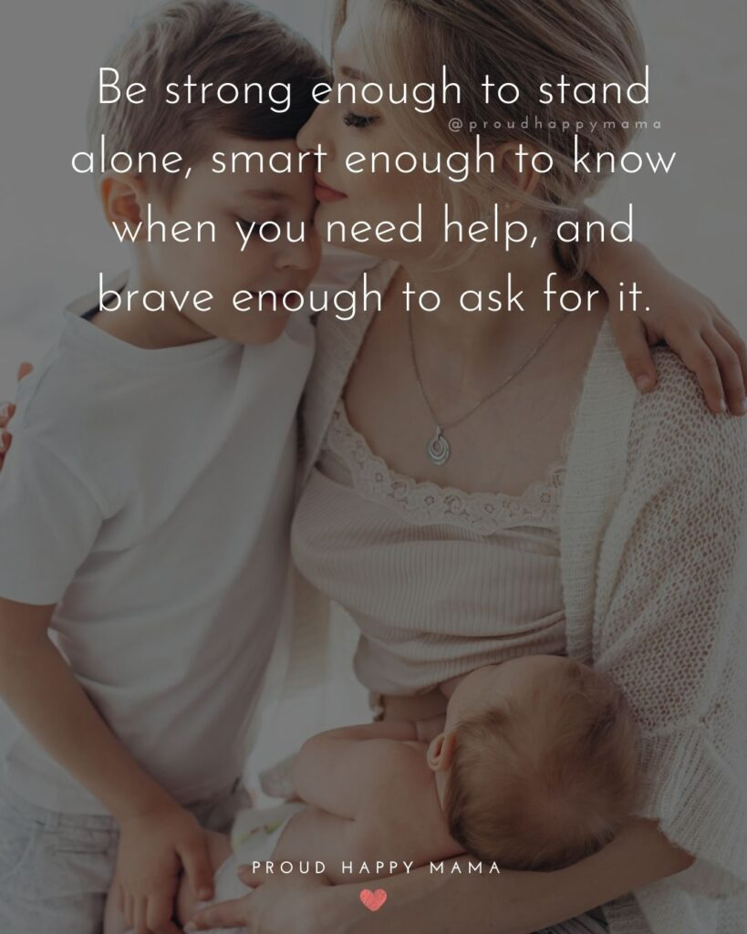 Encouraging Mom Quotes - Be strong enough to stand alone, smart enough to know when you need help, and brave enough to ask for it.