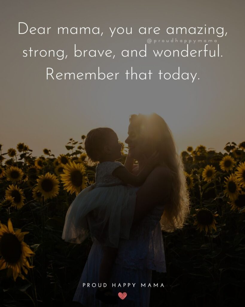 Encouraging Mom Quotes - Dear mama, you are amazing, strong, brave, and wonderful. Remember that today.